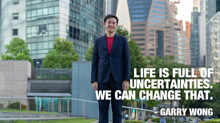 Garry Wong. Life is full of uncertainties. We can change that